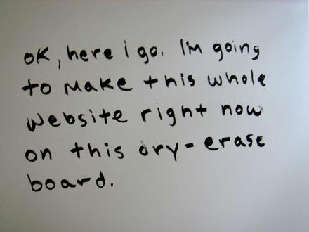 Message says: Ok here I go. I'm going to make this whole website right now on this dry-erase board.